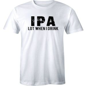 IPA Lot When I Drink Drinking Beer Party T-shirt